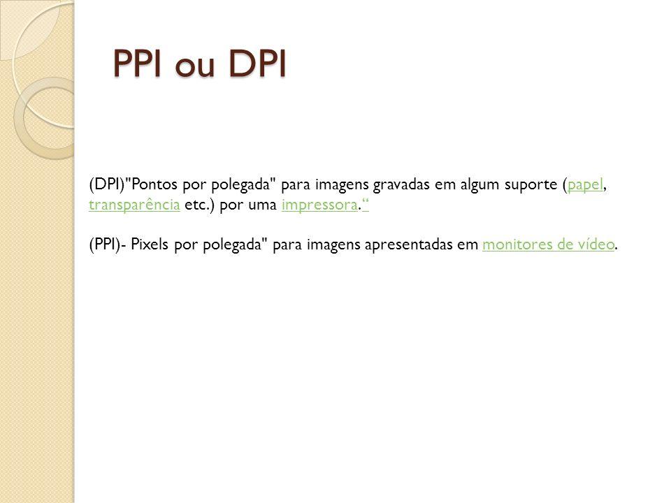 PPI ou DPI (DPI) Pontos por polegada para imagens gravadas em algum suporte (papel, transparência etc.) por uma impressora.