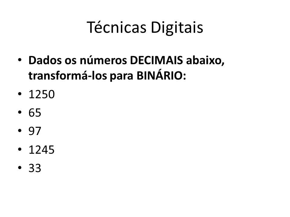 Técnicas Digitais Dados os números DECIMAIS abaixo, transformá-los para BINÁRIO: 1250. 65. 97. 1245.