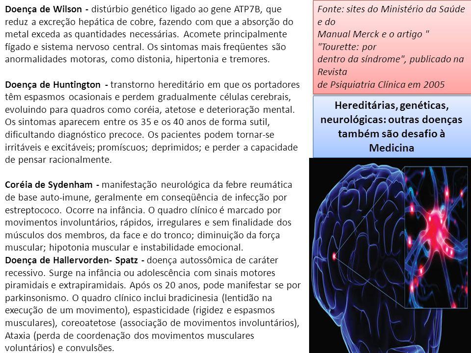 Doença de Wilson - distúrbio genético ligado ao gene ATP7B, que reduz a excreção hepática de cobre, fazendo com que a absorção do metal exceda as quantidades necessárias. Acomete principalmente fígado e sistema nervoso central. Os sintomas mais freqüentes são anormalidades motoras, como distonia, hipertonia e tremores.