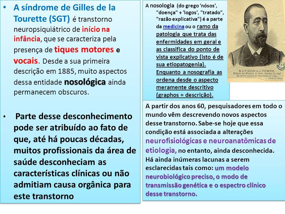 A síndrome de Gilles de la Tourette (SGT) é transtorno neuropsiquiátrico de início na infância, que se caracteriza pela presença de tiques motores e vocais. Desde a sua primeira descrição em 1885, muito aspectos dessa entidade nosológica ainda permanecem obscuros.