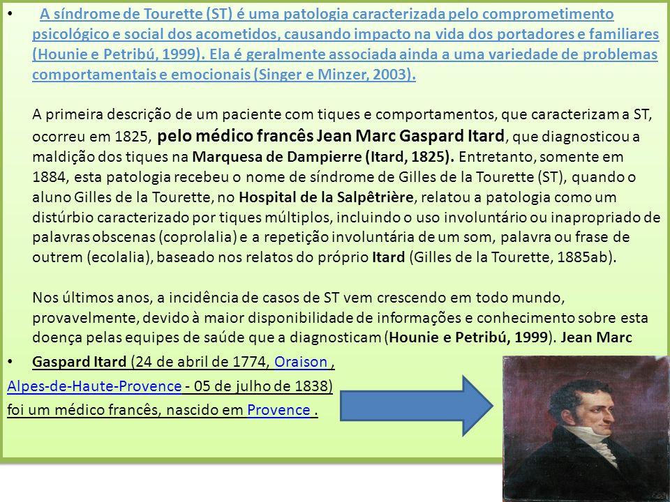A síndrome de Tourette (ST) é uma patologia caracterizada pelo comprometimento psicológico e social dos acometidos, causando impacto na vida dos portadores e familiares (Hounie e Petribú, 1999). Ela é geralmente associada ainda a uma variedade de problemas comportamentais e emocionais (Singer e Minzer, 2003). A primeira descrição de um paciente com tiques e comportamentos, que caracterizam a ST, ocorreu em 1825, pelo médico francês Jean Marc Gaspard Itard, que diagnosticou a maldição dos tiques na Marquesa de Dampierre (Itard, 1825). Entretanto, somente em 1884, esta patologia recebeu o nome de síndrome de Gilles de la Tourette (ST), quando o aluno Gilles de la Tourette, no Hospital de la Salpêtrière, relatou a patologia como um distúrbio caracterizado por tiques múltiplos, incluindo o uso involuntário ou inapropriado de palavras obscenas (coprolalia) e a repetição involuntária de um som, palavra ou frase de outrem (ecolalia), baseado nos relatos do próprio Itard (Gilles de la Tourette, 1885ab). Nos últimos anos, a incidência de casos de ST vem crescendo em todo mundo, provavelmente, devido à maior disponibilidade de informações e conhecimento sobre esta doença pelas equipes de saúde que a diagnosticam (Hounie e Petribú, 1999). Jean Marc