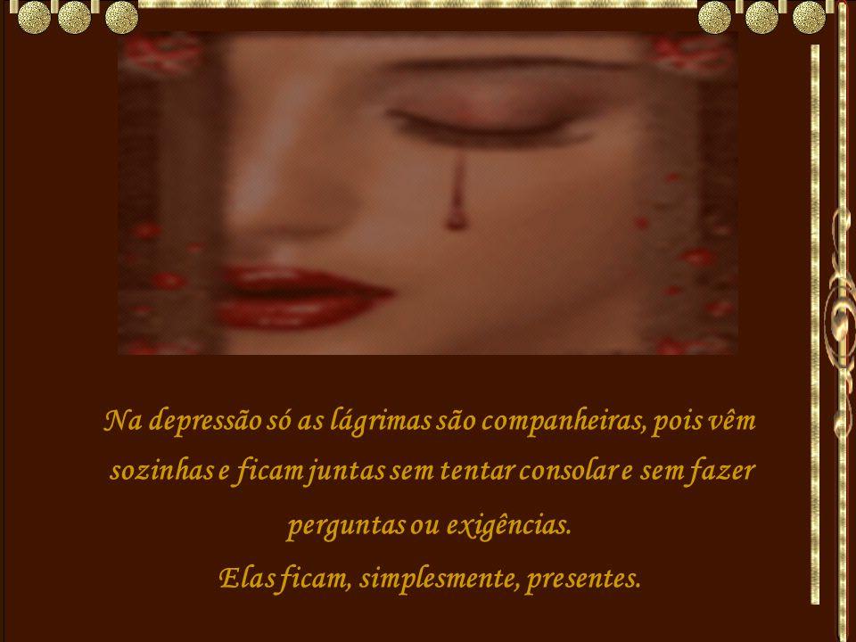 Na depressão só as lágrimas são companheiras, pois vêm