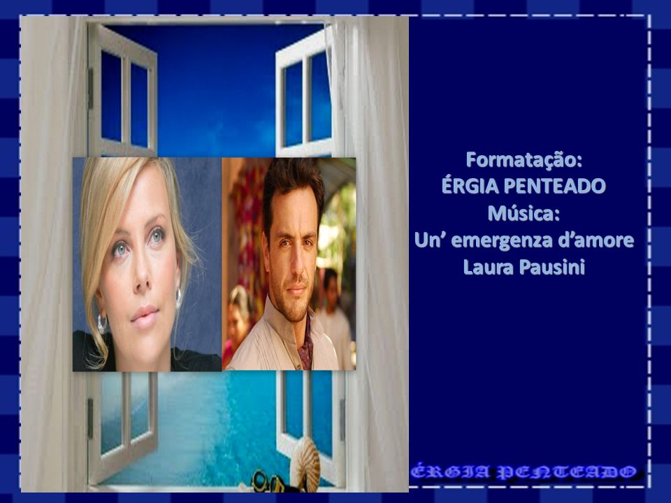 Formatação: ÉRGIA PENTEADO Música: Un' emergenza d'amore Laura Pausini