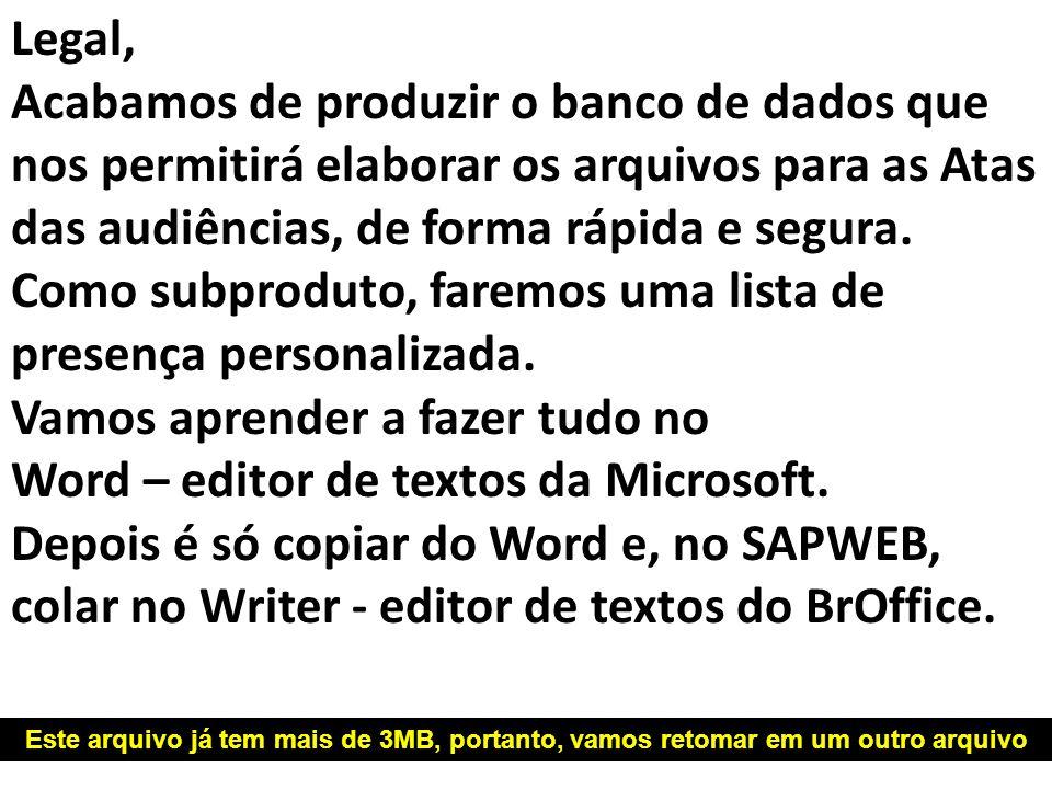Legal, Acabamos de produzir o banco de dados que nos permitirá elaborar os arquivos para as Atas das audiências, de forma rápida e segura. Como subproduto, faremos uma lista de presença personalizada. Vamos aprender a fazer tudo no Word – editor de textos da Microsoft.