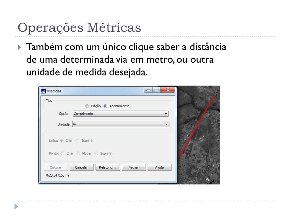 Operações Métricas Também com um único clique saber a distância de uma determinada via em metro, ou outra unidade de medida desejada.