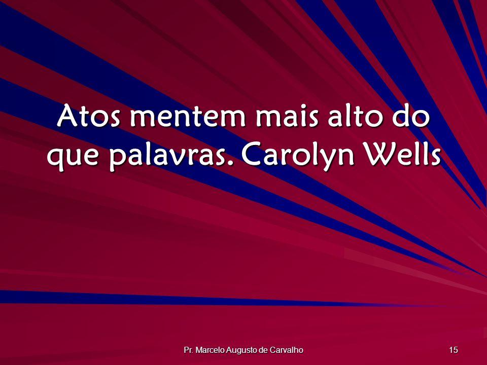 Atos mentem mais alto do que palavras. Carolyn Wells