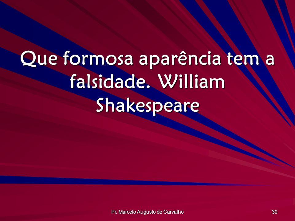 Que formosa aparência tem a falsidade. William Shakespeare
