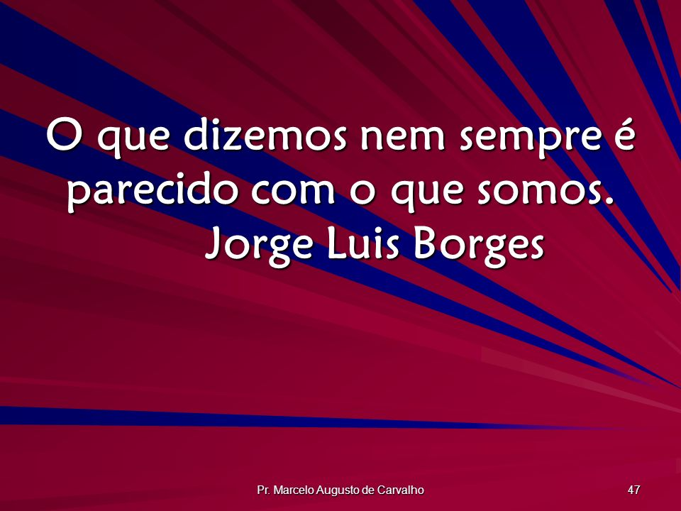 O que dizemos nem sempre é parecido com o que somos. Jorge Luis Borges