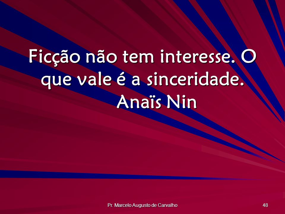 Ficção não tem interesse. O que vale é a sinceridade. Anaïs Nin