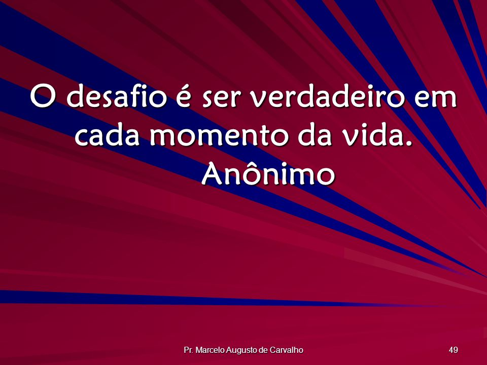 O desafio é ser verdadeiro em cada momento da vida. Anônimo