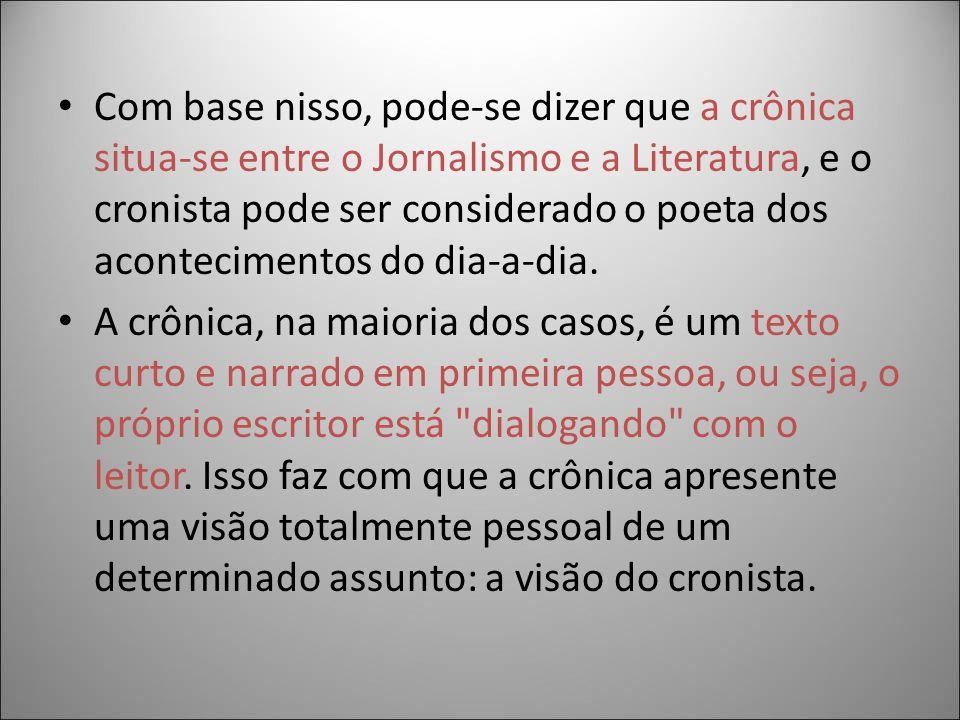 Com base nisso, pode-se dizer que a crônica situa-se entre o Jornalismo e a Literatura, e o cronista pode ser considerado o poeta dos acontecimentos do dia-a-dia.