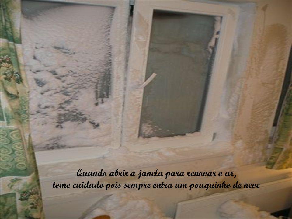 Quando abrir a janela para renovar o ar, tome cuidado pois sempre entra um pouquinho de neve