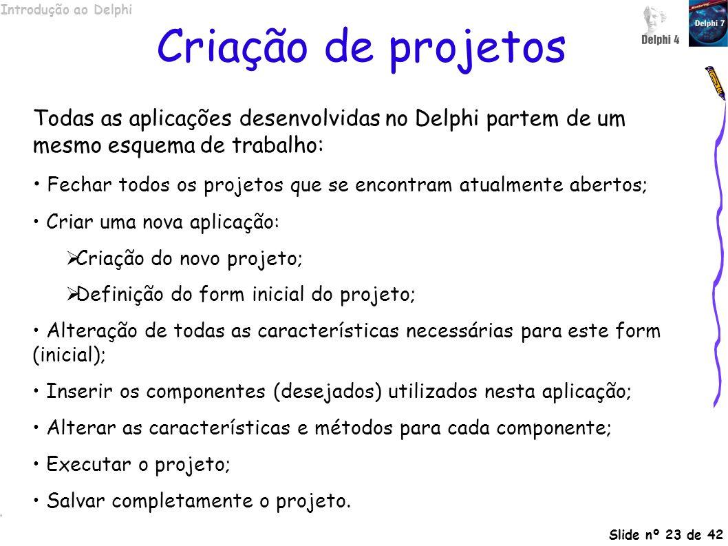 Criação de projetos Todas as aplicações desenvolvidas no Delphi partem de um mesmo esquema de trabalho: