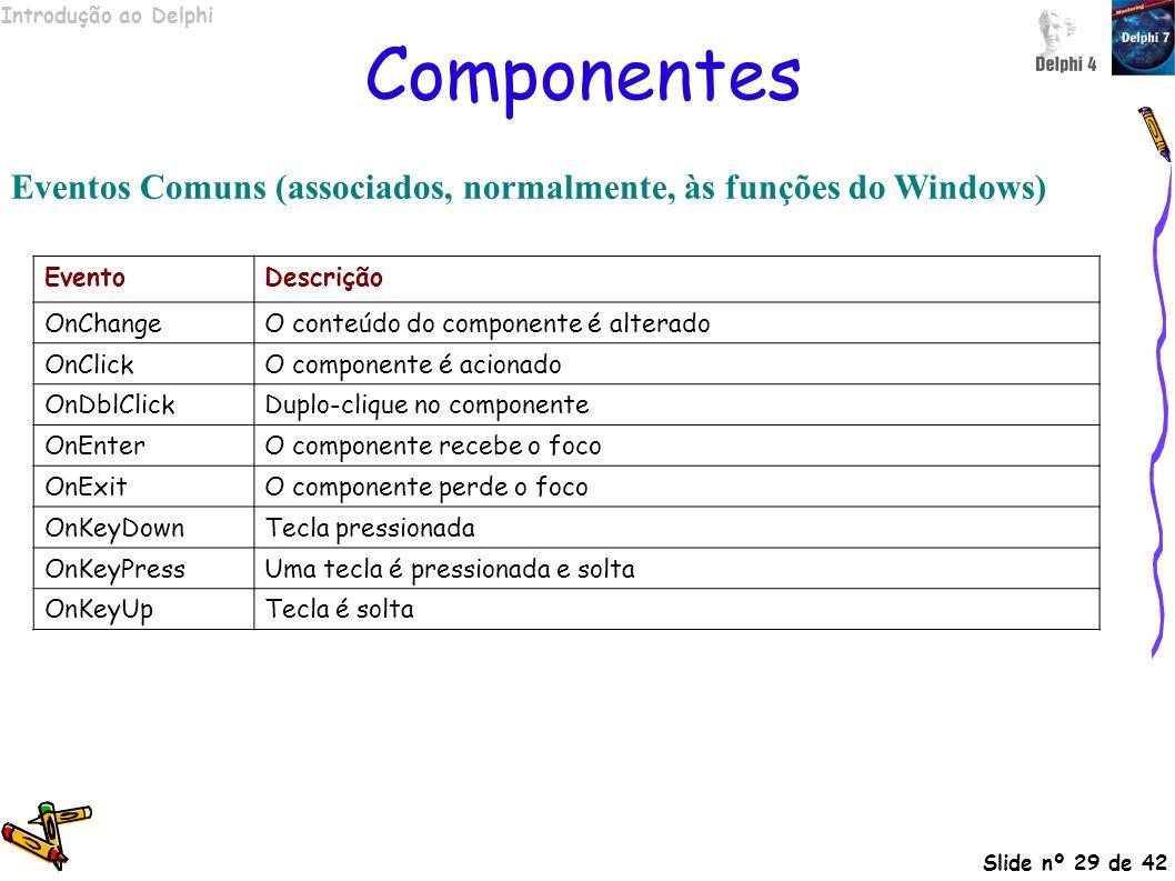 Componentes Eventos Comuns (associados, normalmente, às funções do Windows) Evento. Descrição. OnChange.
