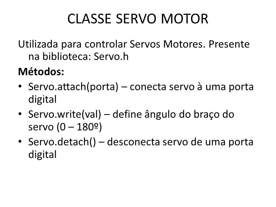 CLASSE SERVO MOTOR Utilizada para controlar Servos Motores. Presente na biblioteca: Servo.h. Métodos: