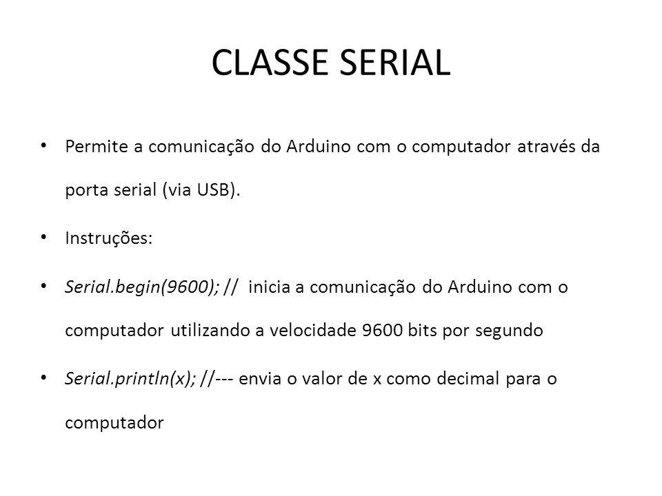 CLASSE SERIAL Permite a comunicação do Arduino com o computador através da porta serial (via USB). Instruções: