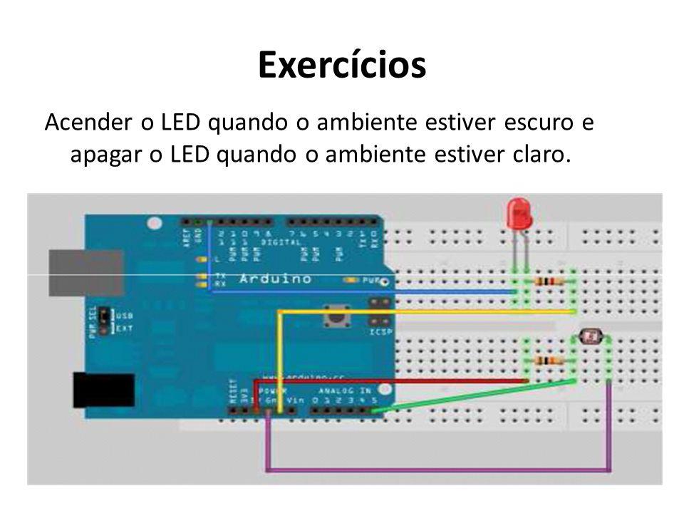 Exercícios Acender o LED quando o ambiente estiver escuro e apagar o LED quando o ambiente estiver claro.