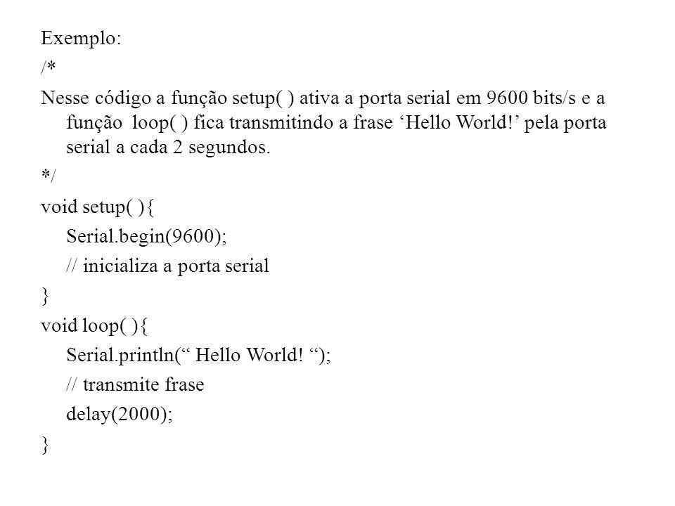 Exemplo: /* Nesse código a função setup( ) ativa a porta serial em 9600 bits/s e a função loop( ) fica transmitindo a frase 'Hello World!' pela porta serial a cada 2 segundos.