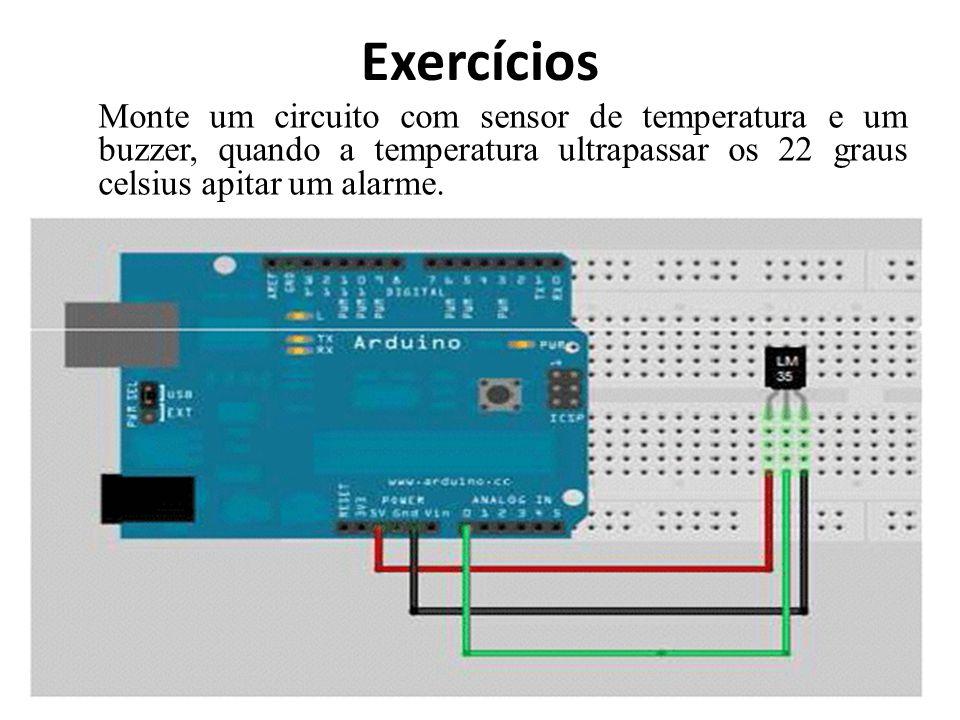 Exercícios Monte um circuito com sensor de temperatura e um buzzer, quando a temperatura ultrapassar os 22 graus celsius apitar um alarme.