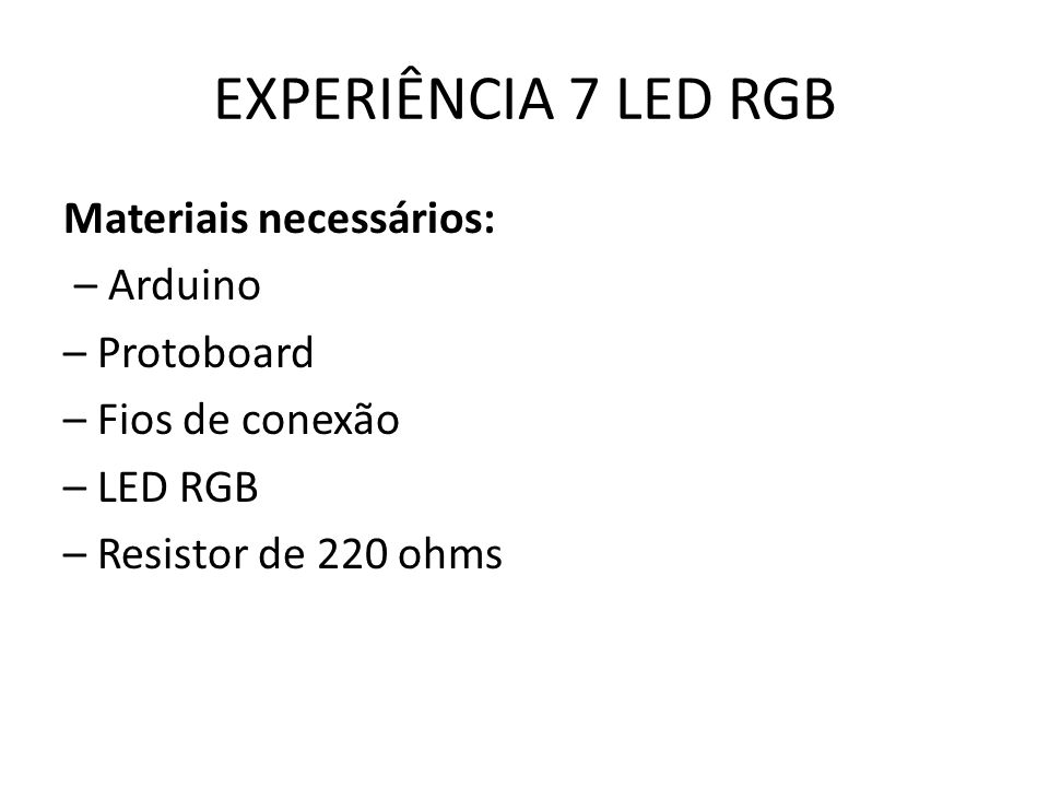 EXPERIÊNCIA 7 LED RGB Materiais necessários: – Arduino – Protoboard – Fios de conexão – LED RGB – Resistor de 220 ohms