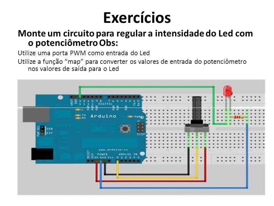 Exercícios Monte um circuito para regular a intensidade do Led com o potenciômetro Obs: Utilize uma porta PWM como entrada do Led.