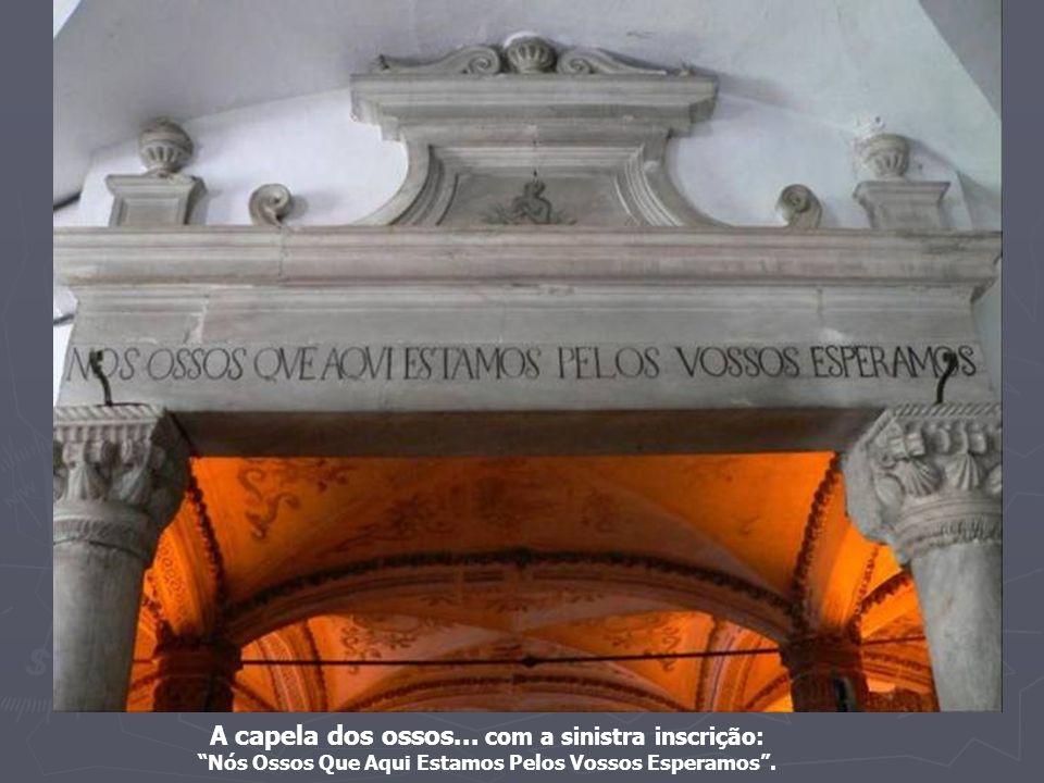 A capela dos ossos... com a sinistra inscrição: Nós Ossos Que Aqui Estamos Pelos Vossos Esperamos .
