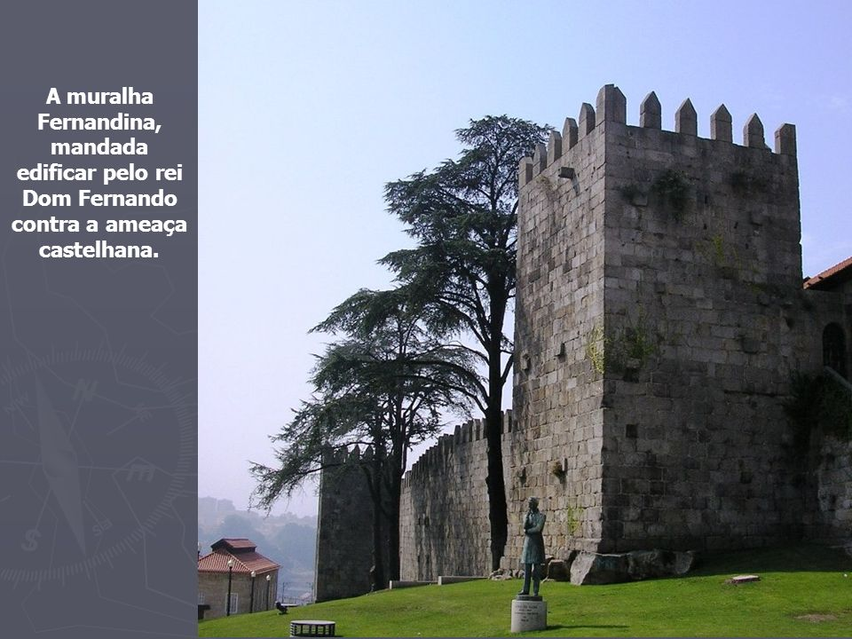 A muralha Fernandina, mandada edificar pelo rei Dom Fernando contra a ameaça castelhana.