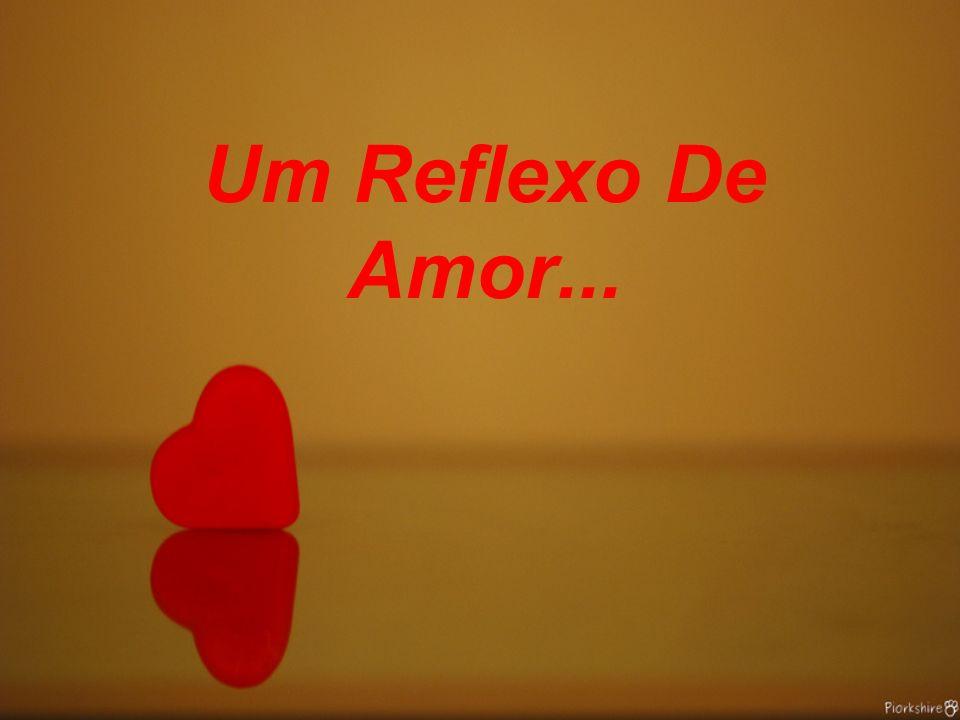Um Reflexo De Amor...