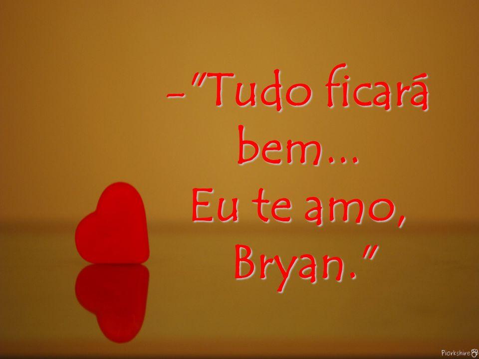 Tudo ficará bem... Eu te amo, Bryan.