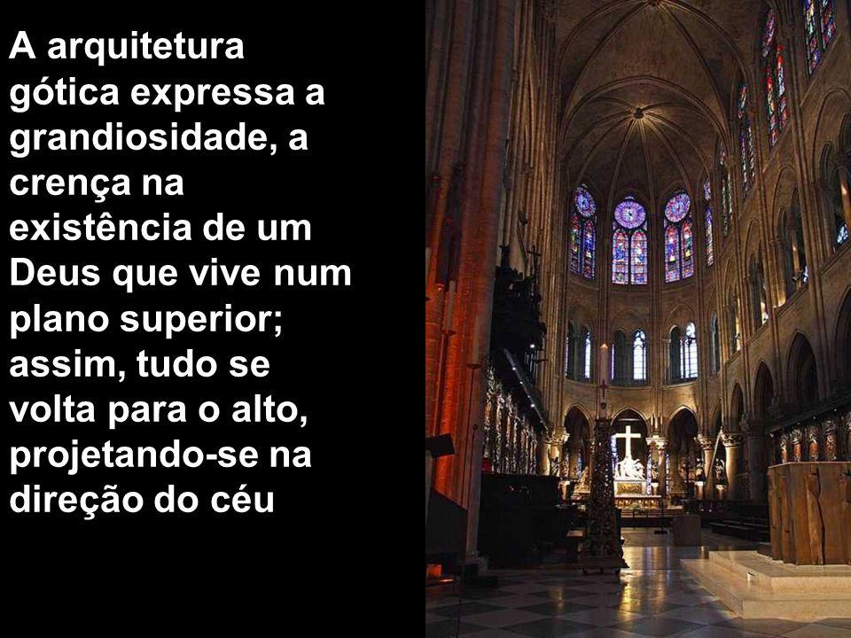 A arquitetura gótica expressa a grandiosidade, a crença na existência de um Deus que vive num plano superior; assim, tudo se volta para o alto, projetando-se na direção do céu.