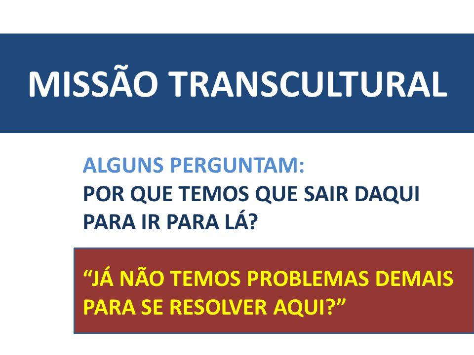 MISSÃO TRANSCULTURAL ALGUNS PERGUNTAM: POR QUE TEMOS QUE SAIR DAQUI