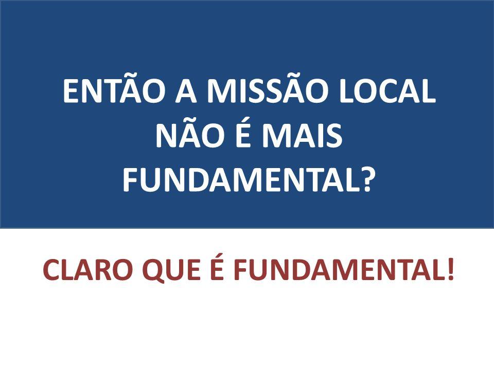 ENTÃO A MISSÃO LOCAL NÃO É MAIS FUNDAMENTAL CLARO QUE É FUNDAMENTAL!