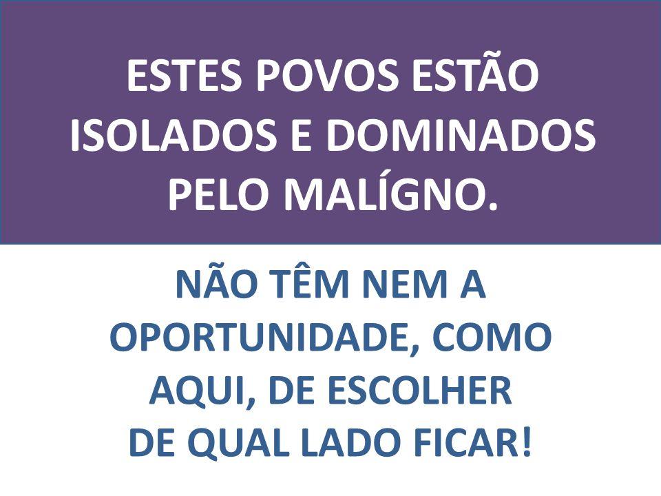 ESTES POVOS ESTÃO ISOLADOS E DOMINADOS PELO MALÍGNO.