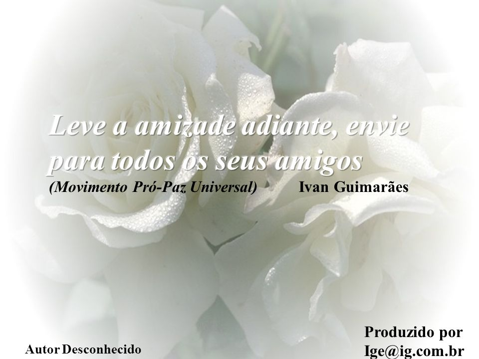 Leve a amizade adiante, envie para todos os seus amigos (Movimento Pró-Paz Universal) Ivan Guimarães