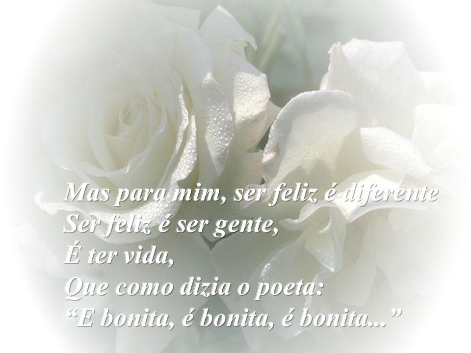 Mas para mim, ser feliz é diferente Ser feliz é ser gente, É ter vida, Que como dizia o poeta: E bonita, é bonita, é bonita...