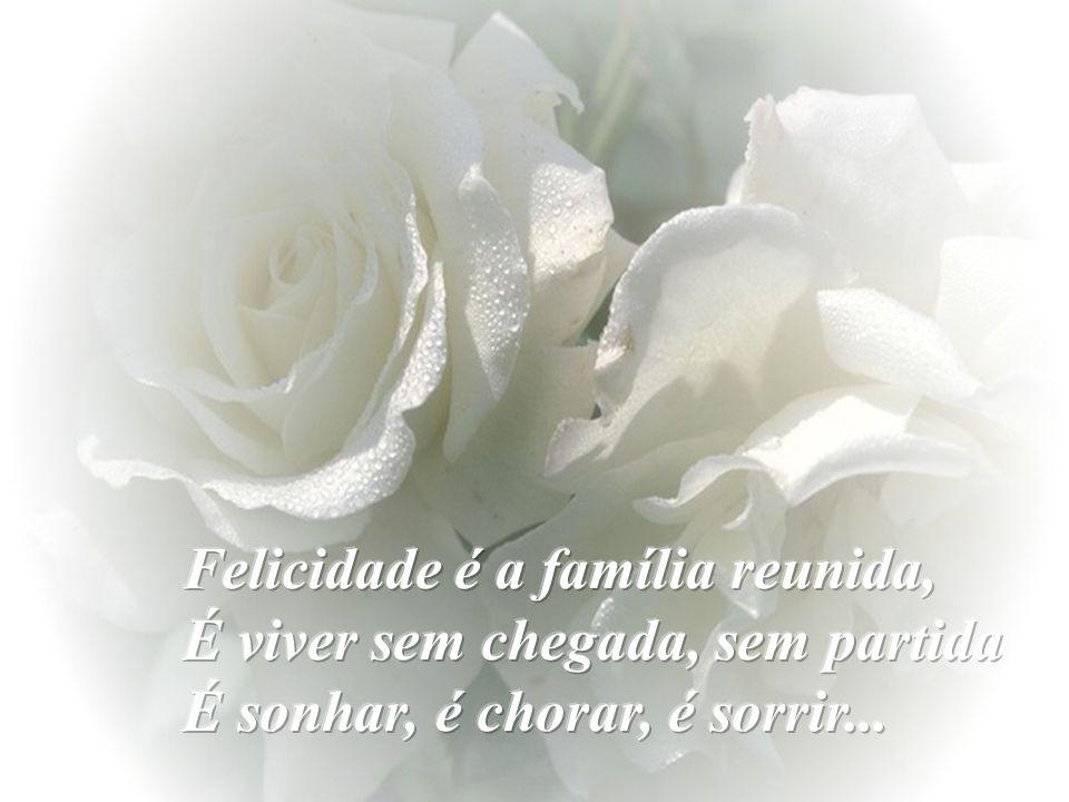 Felicidade é a família reunida, É viver sem chegada, sem partida É sonhar, é chorar, é sorrir...