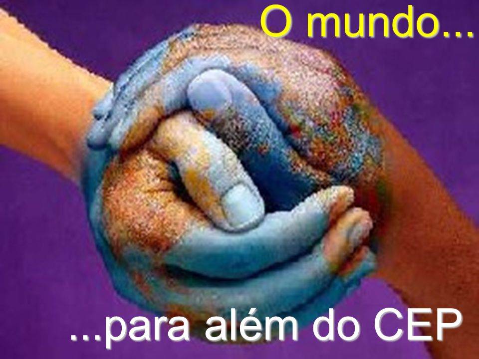 O mundo... ...para além do CEP