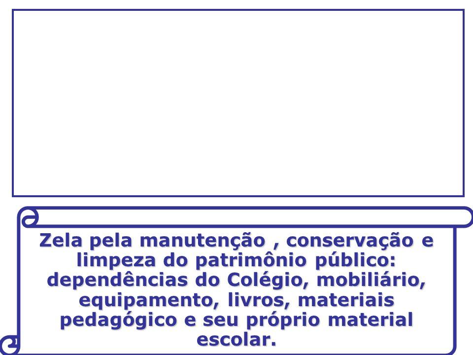 Zela pela manutenção , conservação e limpeza do patrimônio público: dependências do Colégio, mobiliário, equipamento, livros, materiais pedagógico e seu próprio material escolar.