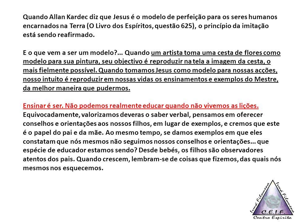 Quando Allan Kardec diz que Jesus é o modelo de perfeição para os seres humanos encarnados na Terra (O Livro dos Espíritos, questão 625), o princípio da imitação está sendo reafirmado.