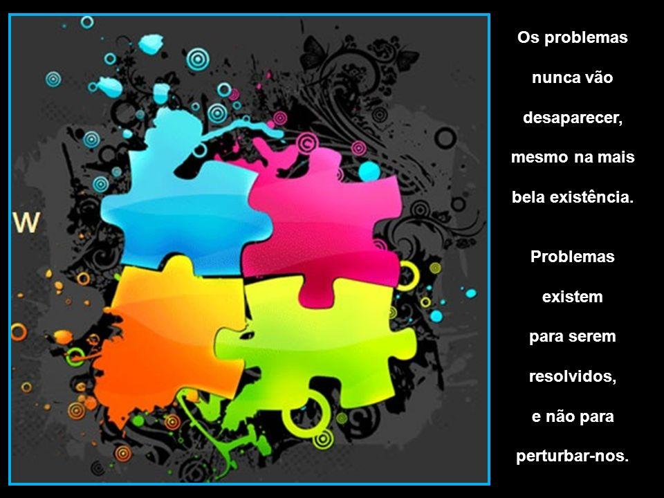 Os problemas nunca vão. desaparecer, mesmo na mais. bela existência. Problemas. existem. para serem.