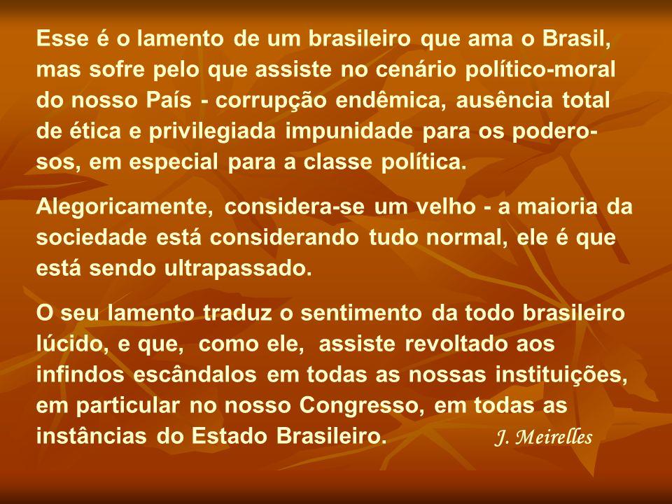 Esse é o lamento de um brasileiro que ama o Brasil, mas sofre pelo que assiste no cenário político-moral do nosso País - corrupção endêmica, ausência total de ética e privilegiada impunidade para os podero-sos, em especial para a classe política.