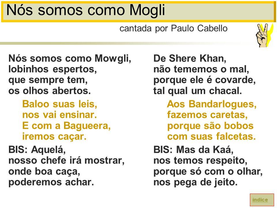 Nós somos como Mogli cantada por Paulo Cabello. Nós somos como Mowgli, lobinhos espertos, que sempre tem, os olhos abertos.