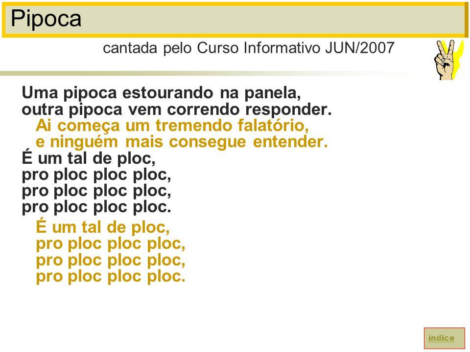 Pipoca cantada pelo Curso Informativo JUN/2007.
