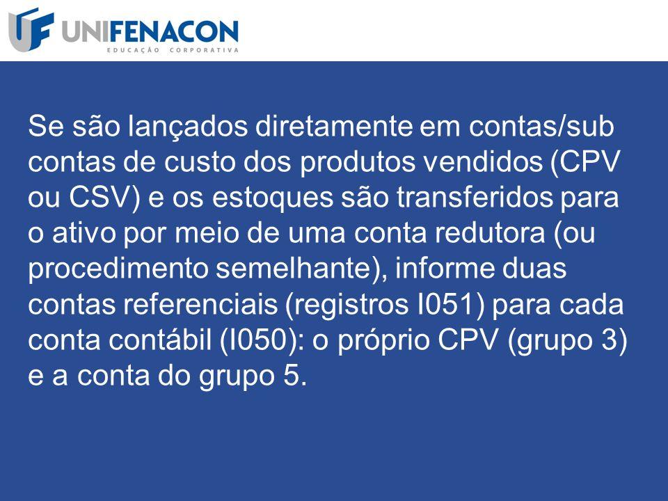 Se são lançados diretamente em contas/sub contas de custo dos produtos vendidos (CPV ou CSV) e os estoques são transferidos para o ativo por meio de uma conta redutora (ou procedimento semelhante), informe duas contas referenciais (registros I051) para cada conta contábil (I050): o próprio CPV (grupo 3) e a conta do grupo 5.