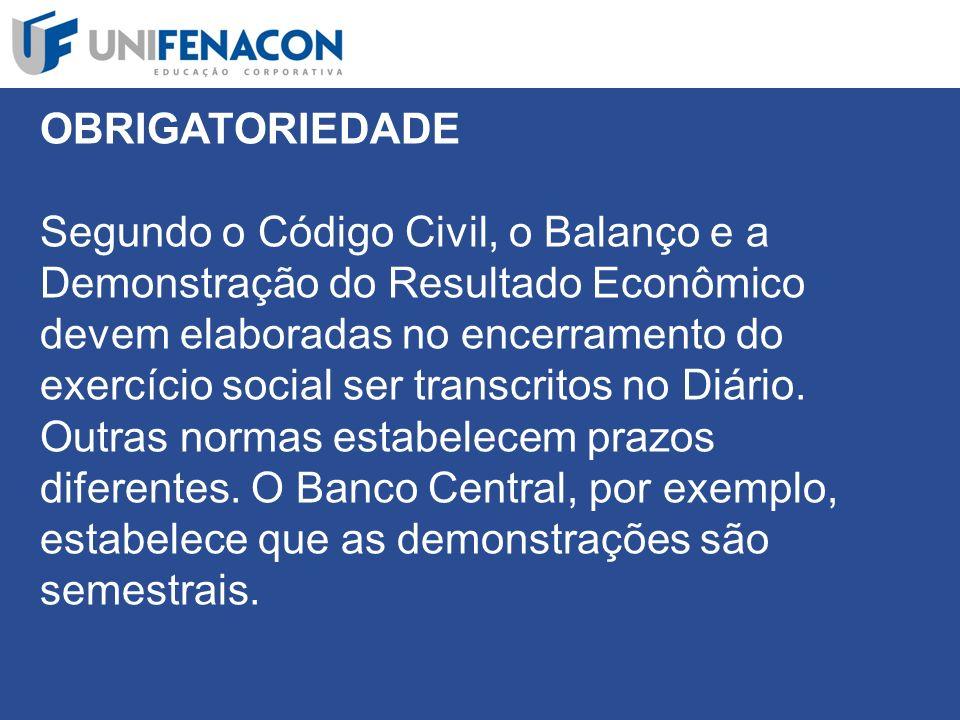 OBRIGATORIEDADE Segundo o Código Civil, o Balanço e a Demonstração do Resultado Econômico devem elaboradas no encerramento do exercício social ser transcritos no Diário.