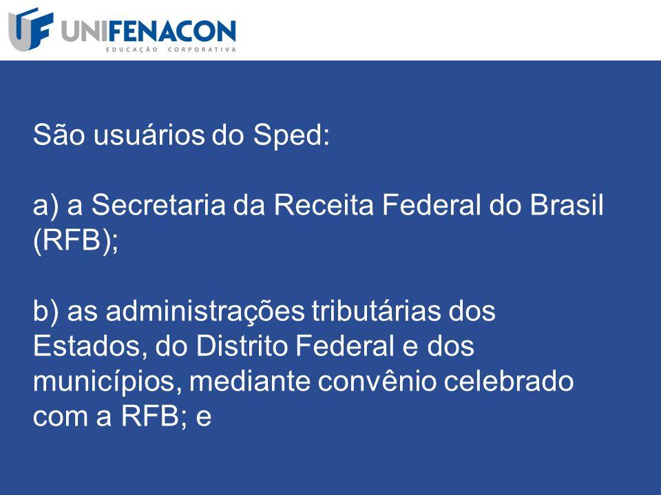 São usuários do Sped: a) a Secretaria da Receita Federal do Brasil (RFB); b) as administrações tributárias dos Estados, do Distrito Federal e dos municípios, mediante convênio celebrado com a RFB; e