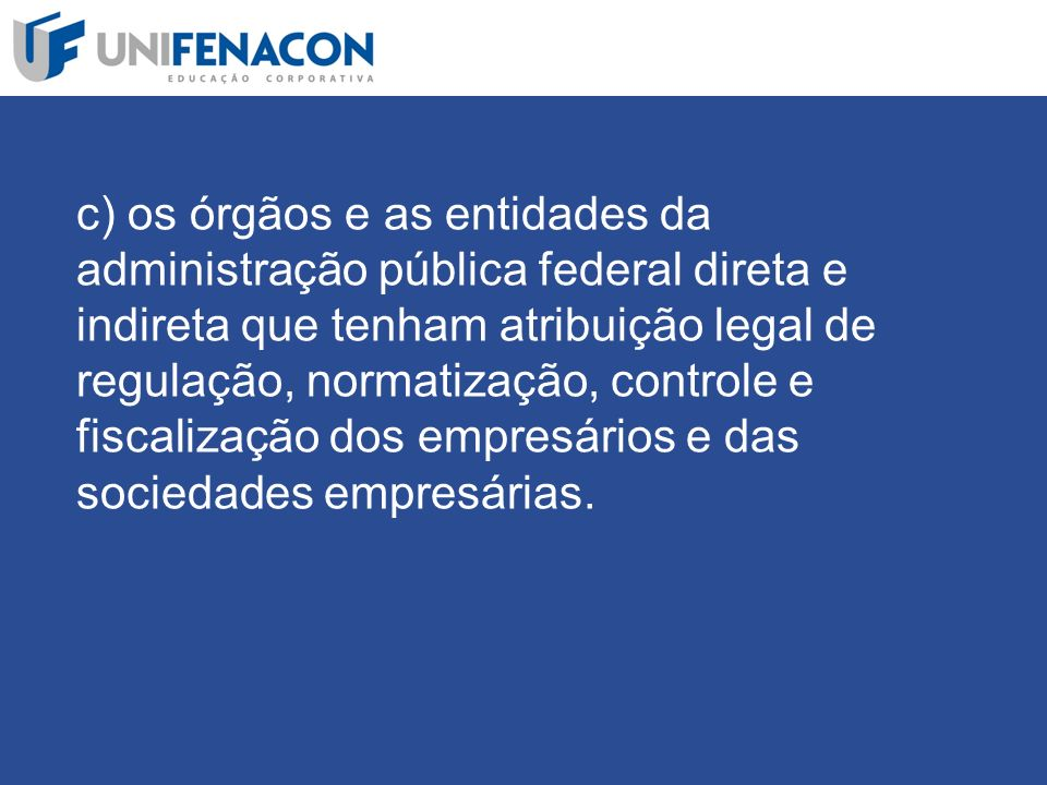 c) os órgãos e as entidades da administração pública federal direta e indireta que tenham atribuição legal de regulação, normatização, controle e fiscalização dos empresários e das sociedades empresárias.