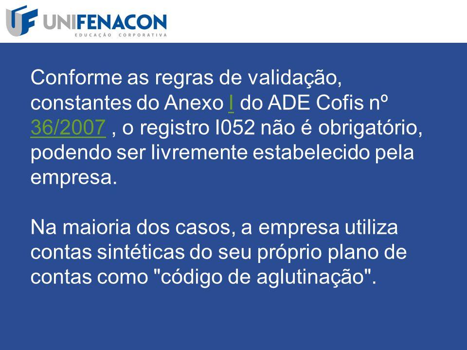 Conforme as regras de validação, constantes do Anexo I do ADE Cofis nº 36/2007 , o registro I052 não é obrigatório, podendo ser livremente estabelecido pela empresa.