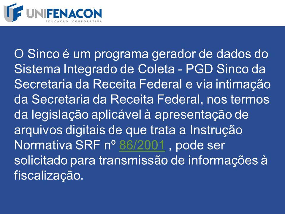 O Sinco é um programa gerador de dados do Sistema Integrado de Coleta - PGD Sinco da Secretaria da Receita Federal e via intimação da Secretaria da Receita Federal, nos termos da legislação aplicável à apresentação de arquivos digitais de que trata a Instrução Normativa SRF nº 86/2001 , pode ser solicitado para transmissão de informações à fiscalização.