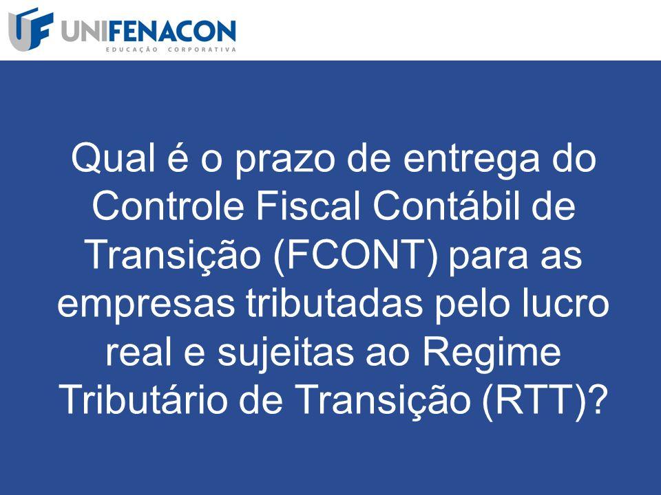 Qual é o prazo de entrega do Controle Fiscal Contábil de Transição (FCONT) para as empresas tributadas pelo lucro real e sujeitas ao Regime Tributário de Transição (RTT)